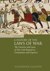 A History of the Laws of War: Volume 1: The Customs and Laws of War with Regards to Combatants and…