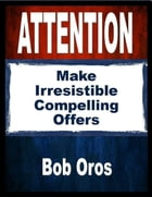Attention: Make Irresistible Compelling Offers by Bob Oros