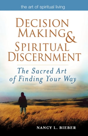 Decision Making & Spiritual Discernment: The Sacred Art of Finding Your Way by Nancy L. Bieber