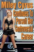 Miley Cyrus Continues to Pursuit Her Controversial Career by Aubrey Walker