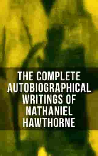 The Complete Autobiographical Writings of Nathaniel Hawthorne: Diaries, Letters, Reminiscences and Extensive Biographies