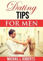 Dating Tips For Men by Michail L. Roberts