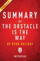 Summary of The Obstacle Is the Way: by Ryan Holiday , Includes Analysis by Instaread Summaries