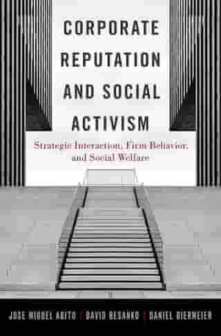 Corporate Reputation and Social Activism: Strategic Interaction, Firm Behavior, and Social Welfare by Jose Muguel Abito