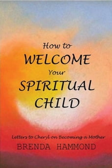 HOW TO WELCOME YOUR SPIRITUAL CHILD: A Series of Letters to Cheryl on Becoming a Mother