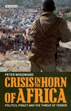 Crisis in the Horn of Africa: Politics, Piracy and The Threat of Terror by Peter Woodward