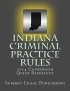 Indiana Criminal Practice Rules: 2014 Courtroom Quick Reference