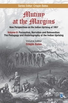 Mutiny at the Margins: New Perspectives on the Indian Uprising of 1857: Volume VI: Perception, Narration and Reinvention: The Pedagogy and Historiogra by Crispin Bates