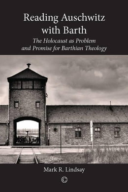 Book Reading Auschwitz with Barth: The Holocaust as Problem and Promise for Barthian Theology by Lindsay, Mark R.