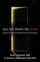 All We Have to Fear: Psychiatry's Transformation of Natural Anxieties into Mental Disorders by Allan V. Horwitz, PhD