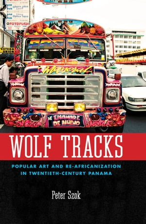 Wolf Tracks Popular Art and Re-Africanization in Twentieth-Century Panama