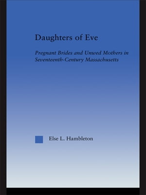 Daughters of Eve Pregnant Brides and Unwed Mothers in Seventeenth Century Essex County,  Massachusetts
