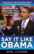 Say It Like Obama: The Power of Speaking with Purpose and Vision: The Power of Speaking with…