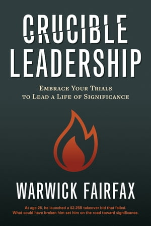Crucible Leadership: Embrace Your Trials to Lead a Life of Significance by Warwick Fairfax