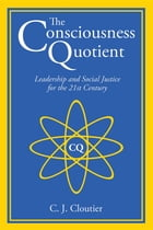 The Consciousness Quotient: Leadership and Social Justice for the 21st Century by C. J. Cloutier