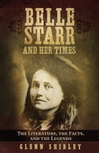 Belle Starr and Her Times: The Literature, the Facts, and the Legends by Glenn Shirley