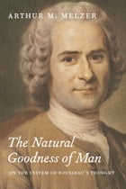 The Natural Goodness of Man: On the System of Rousseau's Thought by Arthur M. Melzer