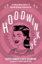 Hoodwinked: Ten Myths Moms Believe and Why We All Need To Knock It Off by Karen Ehman