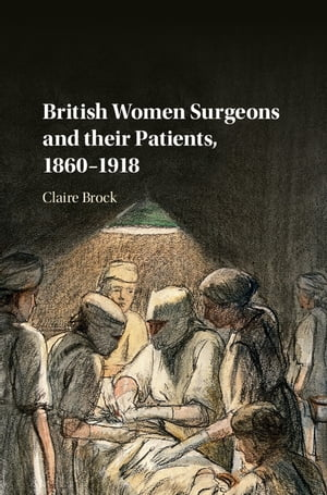 British Women Surgeons and their Patients,  1860?1918