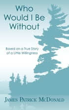 Who Would I Be Without: Based On a True Story of a Little Willingness
