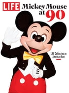 LIFE Mickey Mouse at 90: LIFE Celebrates an American Icon by The Editors of LIFE
