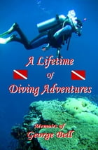 A Lifetime of Diving Adventures by George Bell