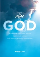 To None But God: A challenge for every pastor, worship leader, music minister, choir director and worship team member by Melody Lavin