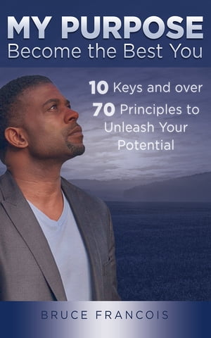 My Purpose: Become the Best You: 10 Keys and Over 70 Principles to Unleash Your Potential