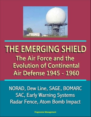 The Emerging Shield: The Air Force and the Evolution of Continental Air Defense, 1945-1960 - NORAD, Dew Line, SAGE, BOMARC, SAC, Early Warning Systems, Radar Fence, Atom Bomb Impact
