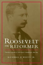 Roosevelt the Reformer: Theodore Roosevelt as Civil Service Commissioner, 1889-1895 by Richard D. White Jr