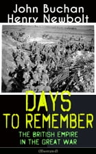 Days to Remember: The British Empire in the Great War (Illustrated): The Causes of the War; A Bird's-Eye View of the War; The Turn at the Marne; The W by John Buchan