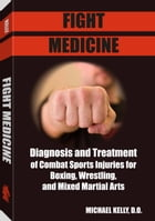 Fight Medicine: Diagnosis and Treatment of Combat Sports Injuries for Boxers, Wrestling & Mixed Martial Arts by Dr. Michael Kelly