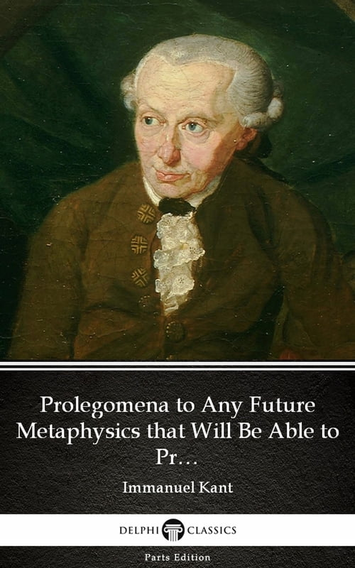 Prolegomena to Any Future Metaphysics that Will Be Able to Present Itself as a Science by Immanuel Kant - Delphi Classics (Illustrated)