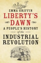 Liberty's Dawn: A People's History of the Industrial Revolution by Emma Griffin