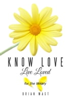 Know Love Live Loved -- for the Weary by Brian Mast