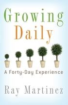 Growing Daily: A Forty Day Experience by Ray Martinez