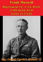 Frank Maxwell Brig-General, V.C., C.S.I., D.S.O. - A Memoir And Some Letters [Illustrated Edition] by Brig.-General Francis A. Maxwell V.C.