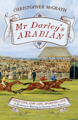 Mr Darley's Arabian High Life,  Low Life,  Sporting Life: A History of Racing in 25 Horses: Shortlisted for the William Hill Sports Book of the Year Awa