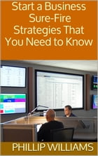 Start a Business: Sure-Fire Strategies That You Need to Know by Phillip Williams