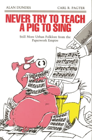 Never Try to Teach a Pig to Sing Still More Urban Folklore from the Paperwork Empire