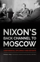 Nixon's Back Channel to Moscow: Confidential Diplomacy and Détente by Richard A. Moss