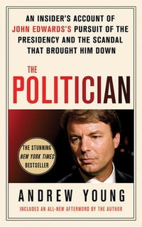 The Politician: An Insider's Account of John Edwards's Pursuit of the Presidency and the Scandal…