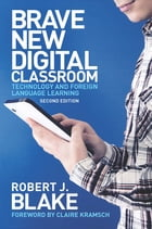 Brave New Digital Classroom: Technology and Foreign Language Learning, Second Edition by Robert J. Blake