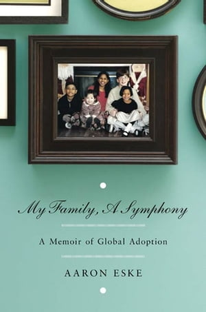 My Family,  A Symphony A Memoir of Global Adoption