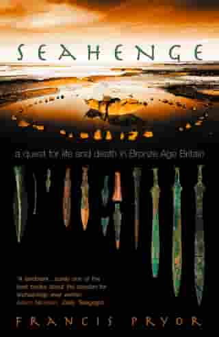 Seahenge: a quest for life and death in Bronze Age Britain by Francis Pryor