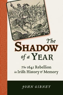 Book The Shadow of a Year: The 1641 Rebellion in Irish History and Memory by Gibney, John