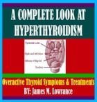 A Complete Look at Hyperthyroidism: Overactive Thyroid Symptoms and Treatments by James Lowrance