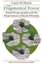The Fragmented Forest: Island Biogeography Theory and the Preservation of Biotic Diversity by Larry D. Harris