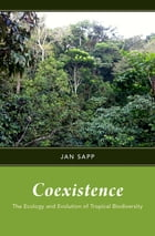 Coexistence: The Ecology and Evolution of Tropical Biodiversity by Jan Sapp