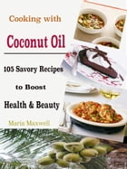 Cooking with Coconut Oil: 105 Savory Recipes to Boost Health & Beauty by Maria Maxwell